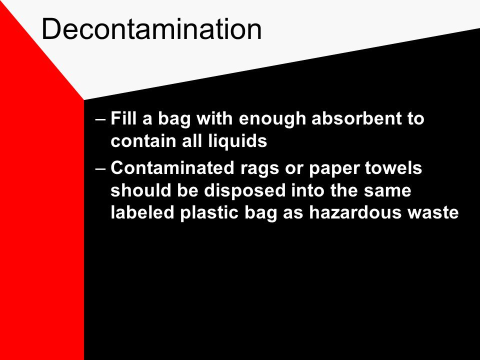 Decontamination –Fill a bag with enough absorbent to contain all liquids –Contaminated rags or paper towels should be disposed into the same labeled plastic bag as hazardous waste