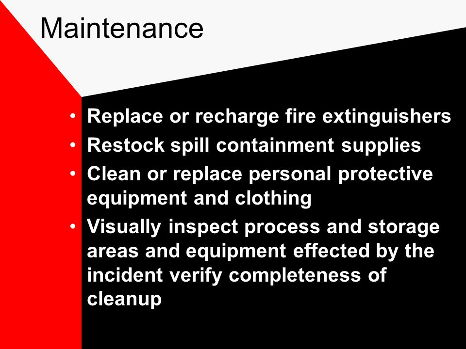Maintenance Replace or recharge fire extinguishers Restock spill containment supplies Clean or replace personal protective equipment and clothing Visually inspect process and storage areas and equipment effected by the incident verify completeness of cleanup