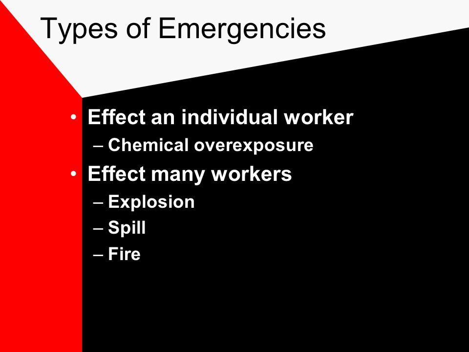 Types of Emergencies Effect an individual worker –Chemical overexposure Effect many workers –Explosion –Spill –Fire