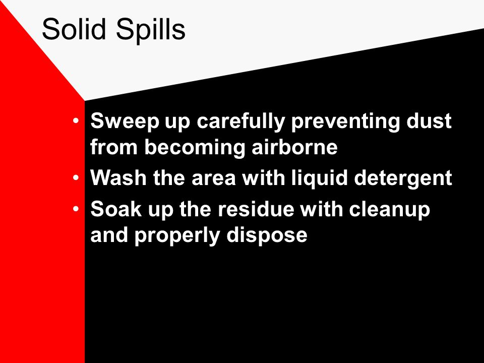 Solid Spills Sweep up carefully preventing dust from becoming airborne Wash the area with liquid detergent Soak up the residue with cleanup and properly dispose