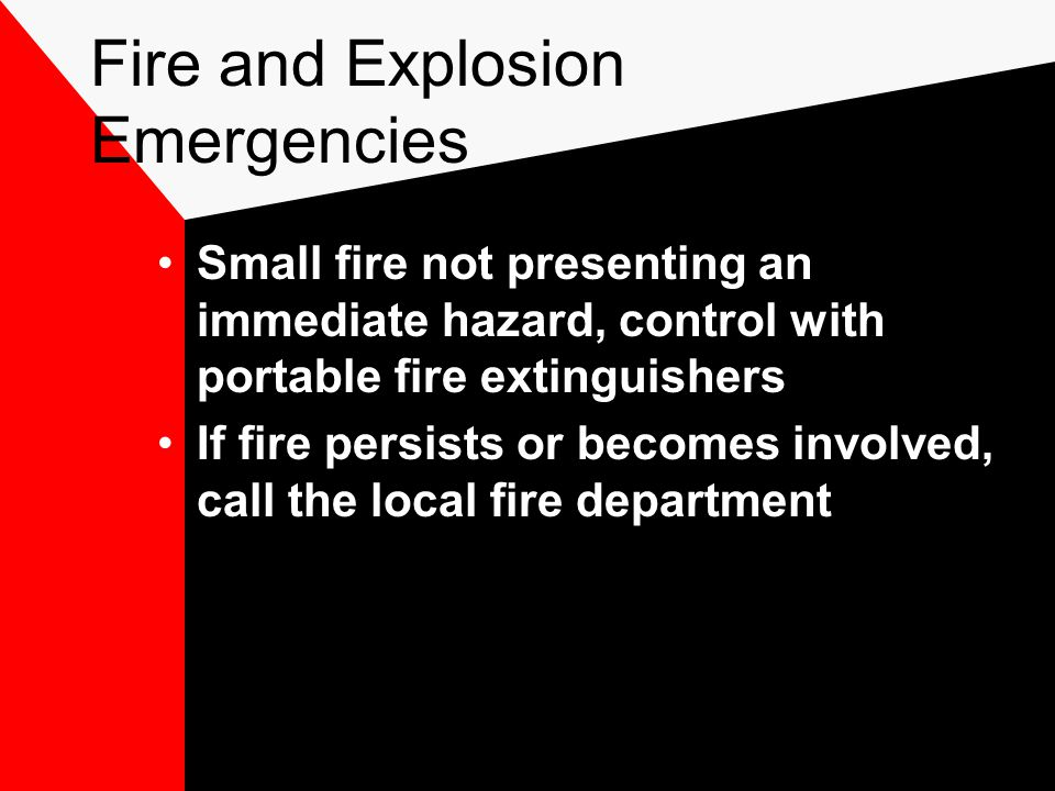 Fire and Explosion Emergencies Small fire not presenting an immediate hazard, control with portable fire extinguishers If fire persists or becomes involved, call the local fire department