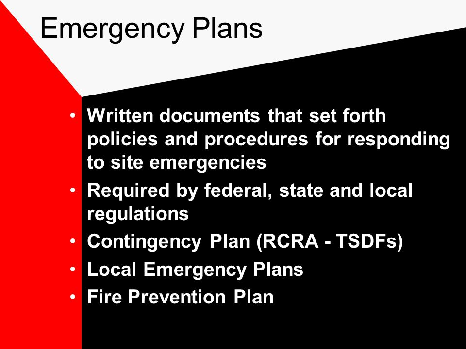 Emergency Plans Written documents that set forth policies and procedures for responding to site emergencies Required by federal, state and local regulations Contingency Plan (RCRA - TSDFs) Local Emergency Plans Fire Prevention Plan