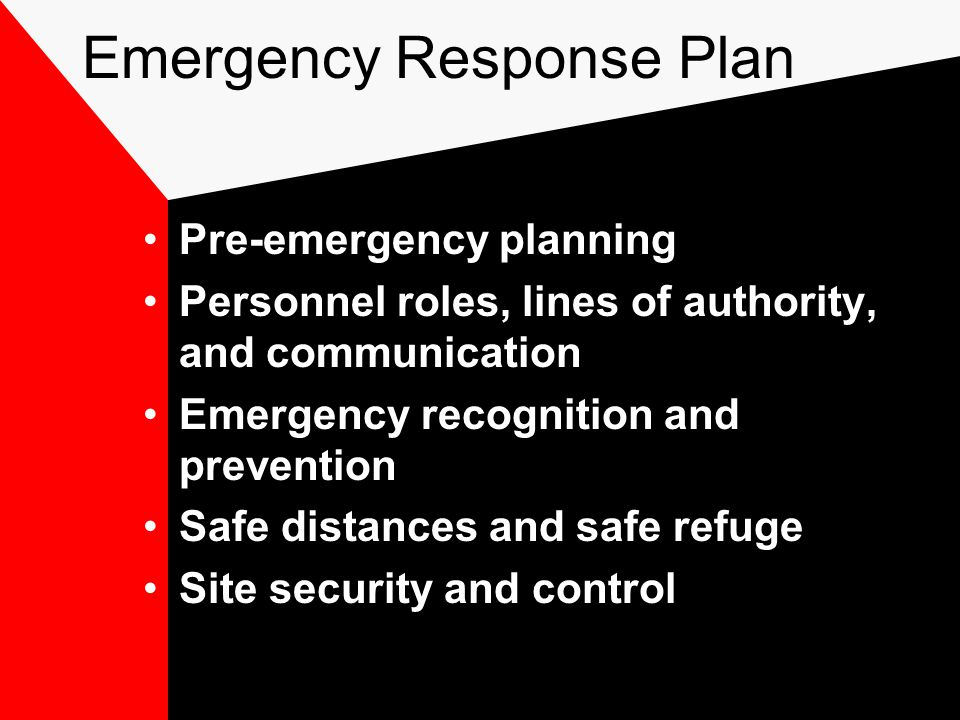 Emergency Response Plan Pre-emergency planning Personnel roles, lines of authority, and communication Emergency recognition and prevention Safe distances and safe refuge Site security and control