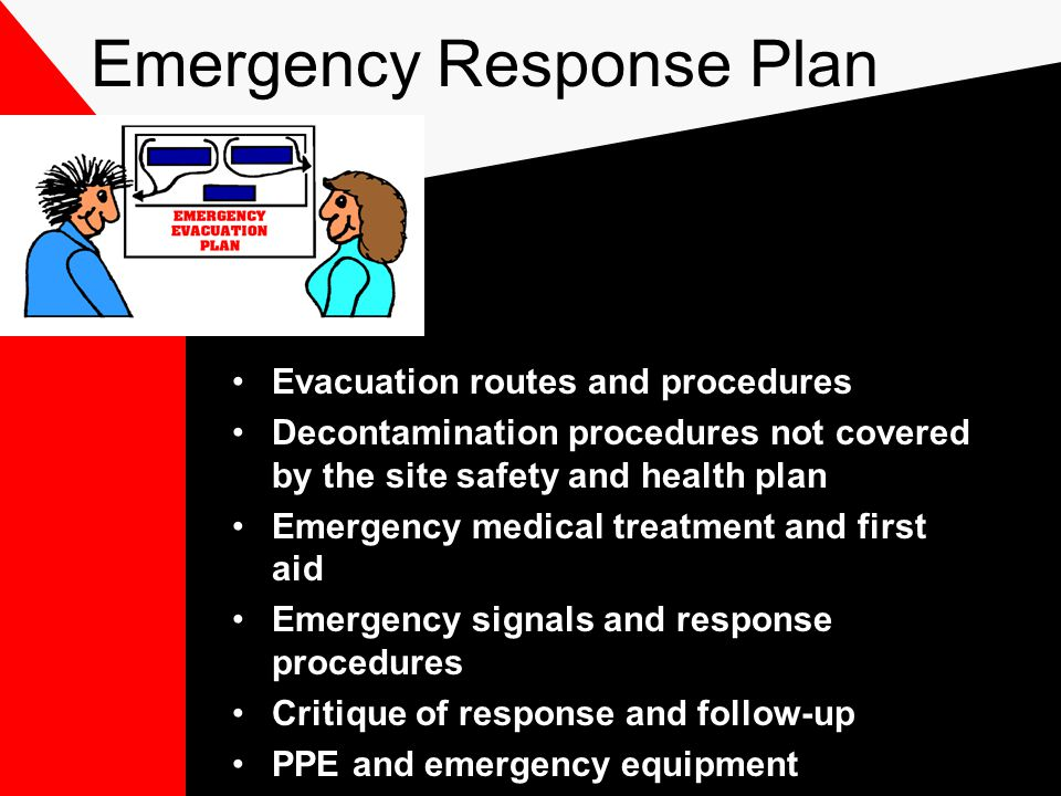 Emergency Response Plan Evacuation routes and procedures Decontamination procedures not covered by the site safety and health plan Emergency medical treatment and first aid Emergency signals and response procedures Critique of response and follow-up PPE and emergency equipment