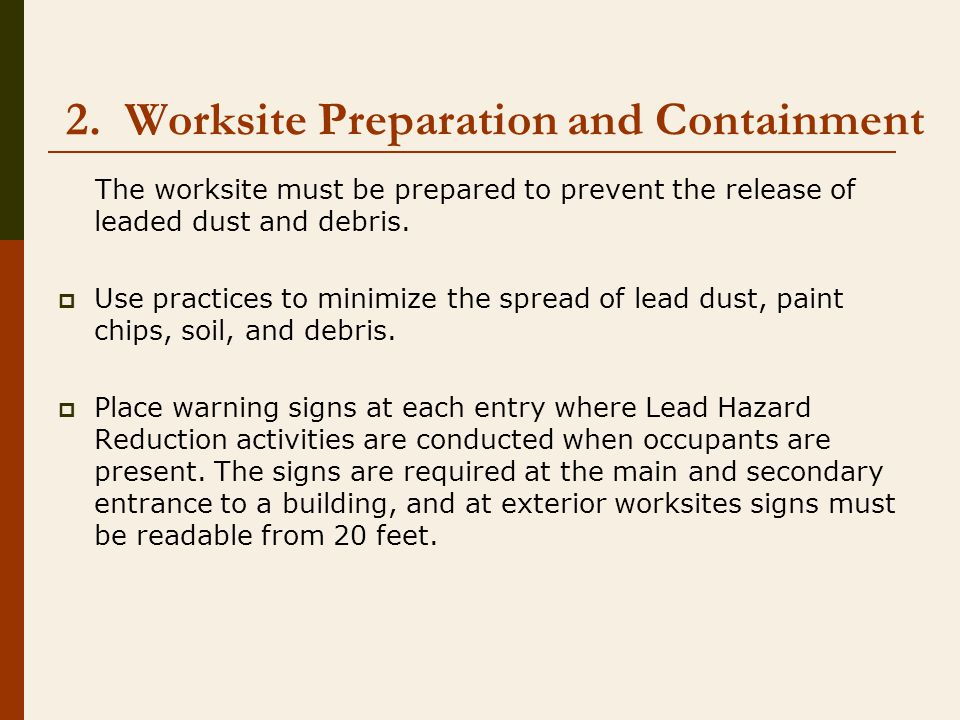 2. Worksite Preparation and Containment The worksite must be prepared to prevent the release of leaded dust and debris.  Use practices to minimize th