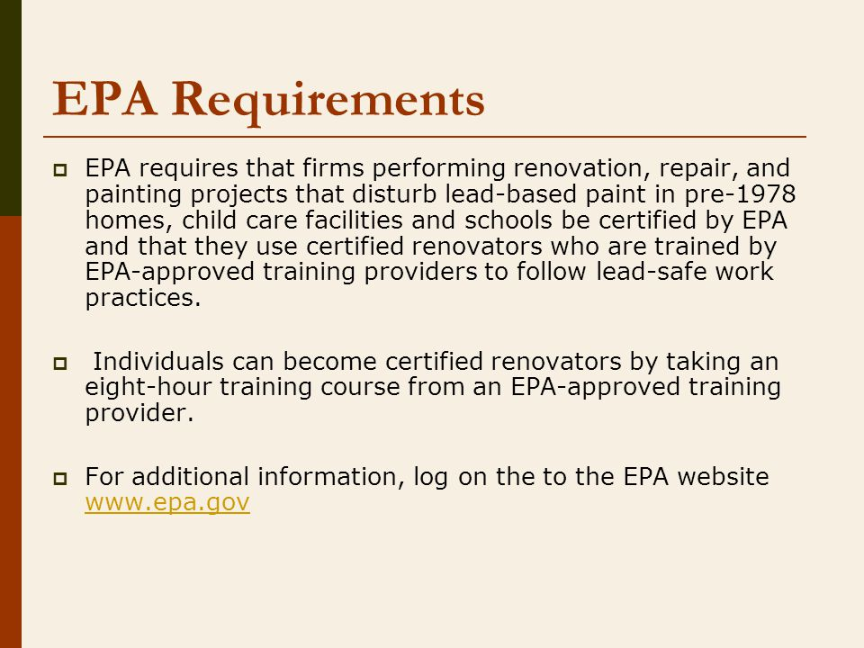 EPA Requirements  EPA requires that firms performing renovation, repair, and painting projects that disturb lead-based paint in pre-1978 homes, child care facilities and schools be certified by EPA and that they use certified renovators who are trained by EPA-approved training providers to follow lead-safe work practices.
