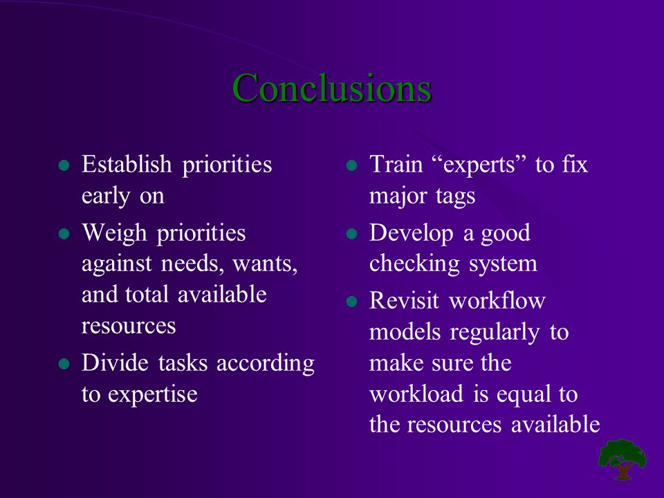 Conclusions l Establish priorities early on l Weigh priorities against needs, wants, and total available resources l Divide tasks according to expertise l Train experts to fix major tags l Develop a good checking system l Revisit workflow models regularly to make sure the workload is equal to the resources available
