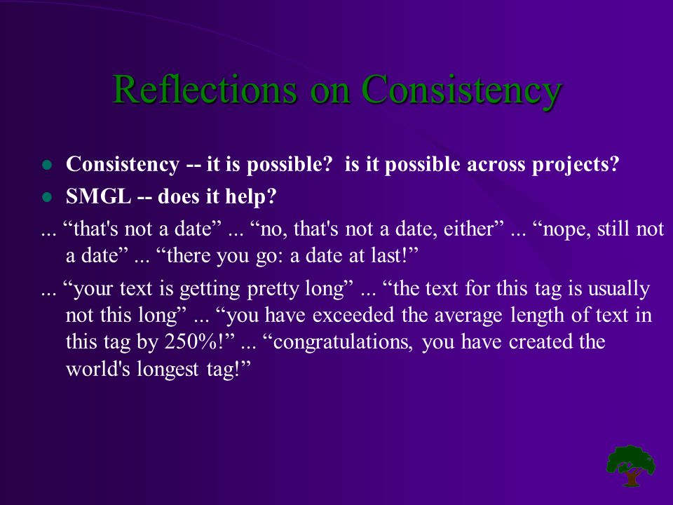 "Reflections on Consistency l Consistency -- it is possible? is it possible across projects? l SMGL -- does it help?... ""that's not a date""... ""no, tha"