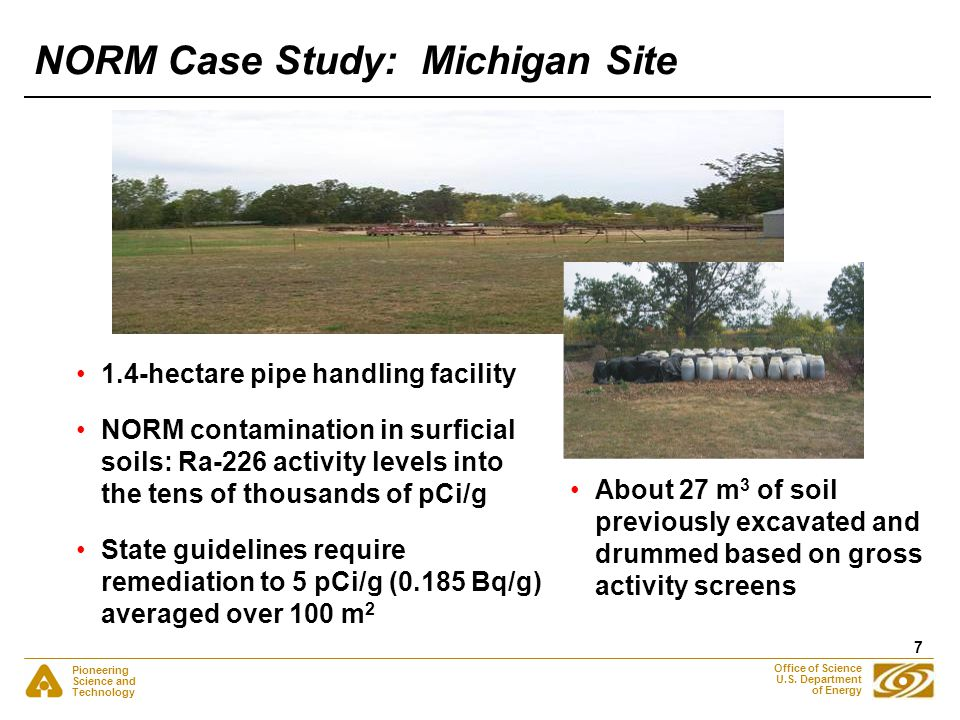 Pioneering Science and Technology Office of Science U.S. Department of Energy 7 NORM Case Study: Michigan Site 1.4-hectare pipe handling facility NORM