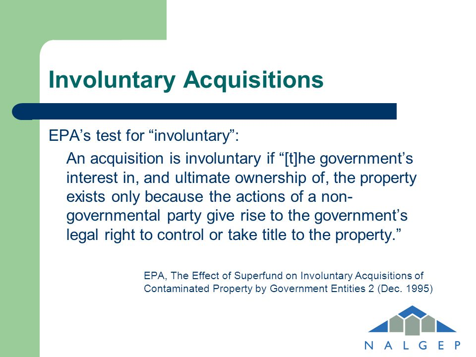 "Involuntary Acquisitions EPA's test for ""involuntary"": An acquisition is involuntary if ""[t]he government's interest in, and ultimate ownership of, th"
