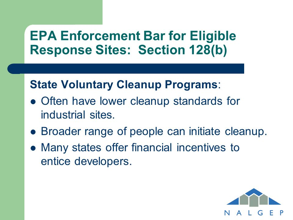 EPA Enforcement Bar for Eligible Response Sites: Section 128(b) State Voluntary Cleanup Programs: Often have lower cleanup standards for industrial si