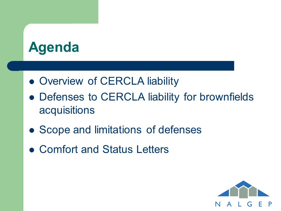 Agenda Overview of CERCLA liability Defenses to CERCLA liability for brownfields acquisitions Scope and limitations of defenses Comfort and Status Let