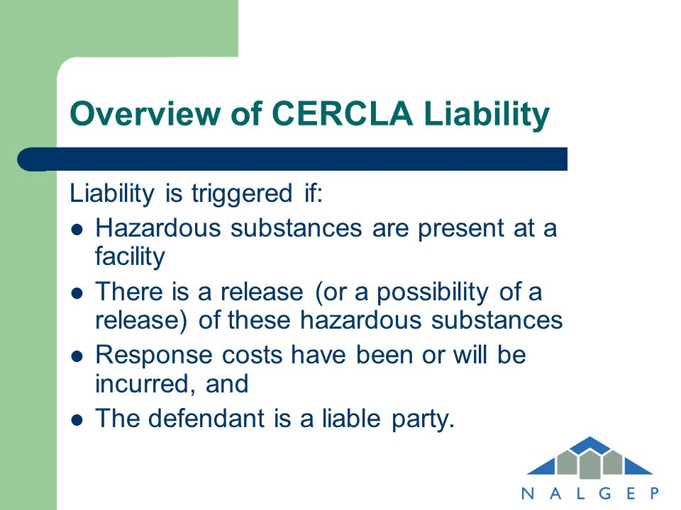 Overview of CERCLA Liability Enables EPA, states, or private parties to impose cleanup liability on any potentially responsible party Potentially Responsible Parties: – Current owner/operator – Owner/operator at time of contamination – Arranger of the disposal – Transporter of hazardous substance