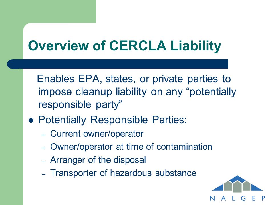 "Overview of CERCLA Liability Enables EPA, states, or private parties to impose cleanup liability on any ""potentially responsible party"" Potentially Re"