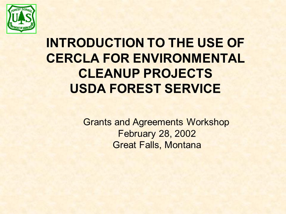INTRODUCTION TO THE USE OF CERCLA FOR ENVIRONMENTAL CLEANUP PROJECTS USDA FOREST SERVICE Grants and Agreements Workshop February 28, 2002 Great Falls, Montana