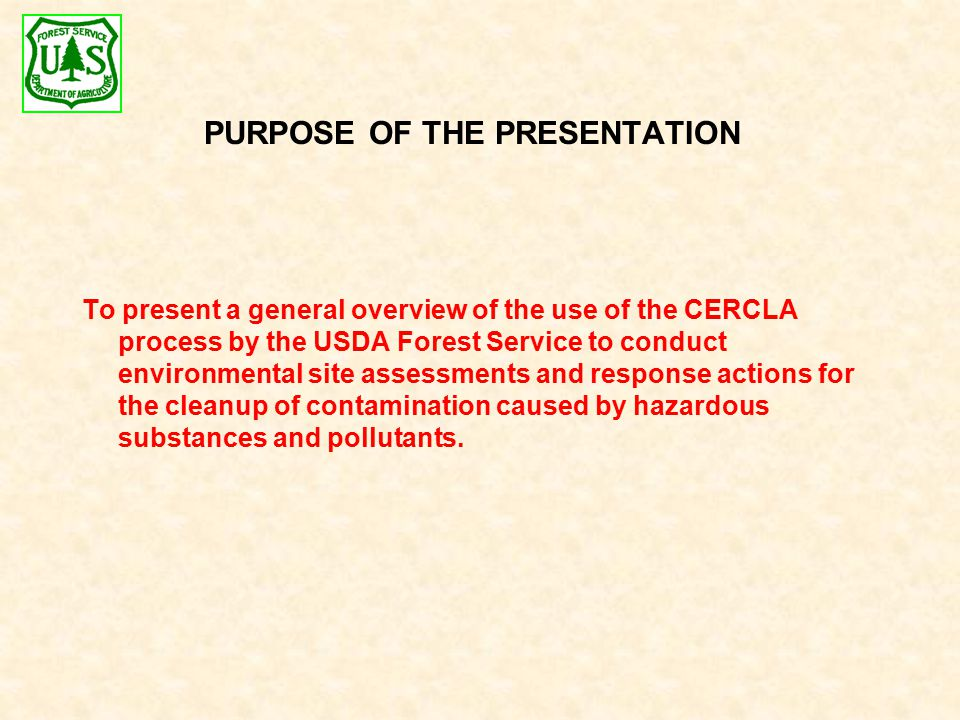 To present a general overview of the use of the CERCLA process by the USDA Forest Service to conduct environmental site assessments and response actions for the cleanup of contamination caused by hazardous substances and pollutants.