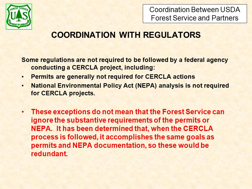 COORDINATION WITH REGULATORS Some regulations are not required to be followed by a federal agency conducting a CERCLA project, including: Permits are generally not required for CERCLA actions National Environmental Policy Act (NEPA) analysis is not required for CERCLA projects.