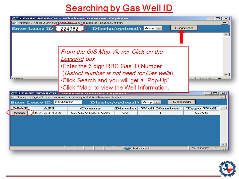 From the GIS Map Viewer Click on the Lease/Id box Enter the 6 digit RRC Gas ID Number (District number is not need for Gas wells) Click Search and you will get a Pop-Up Click Map to view the Well Information.