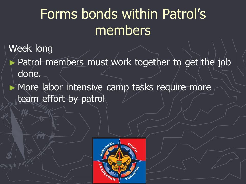 Forms bonds within Patrol's members Weekend ► ► Patrol members must work together to get the job done.
