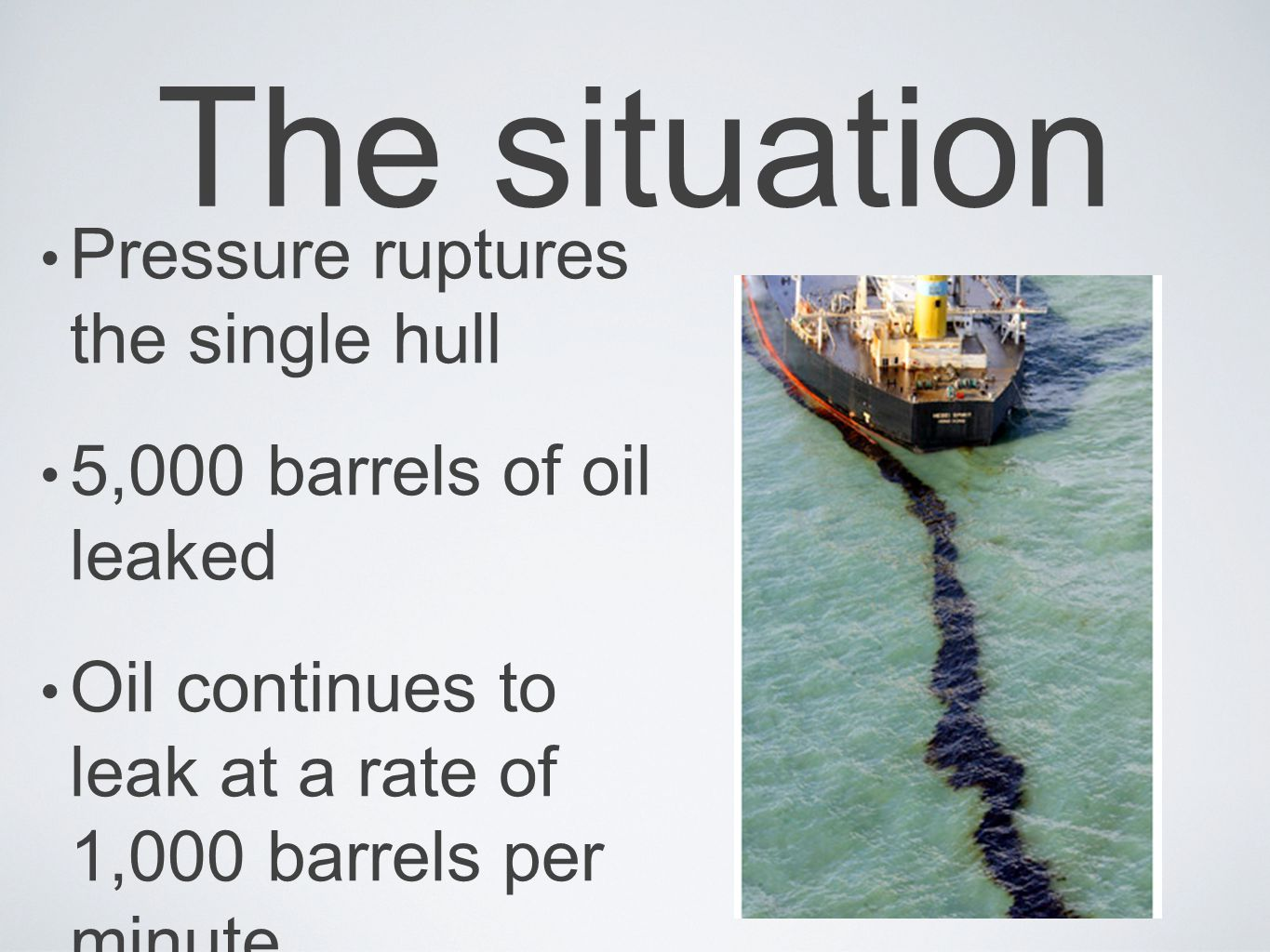 The situation Pressure ruptures the single hull 5,000 barrels of oil leaked Oil continues to leak at a rate of 1,000 barrels per minute