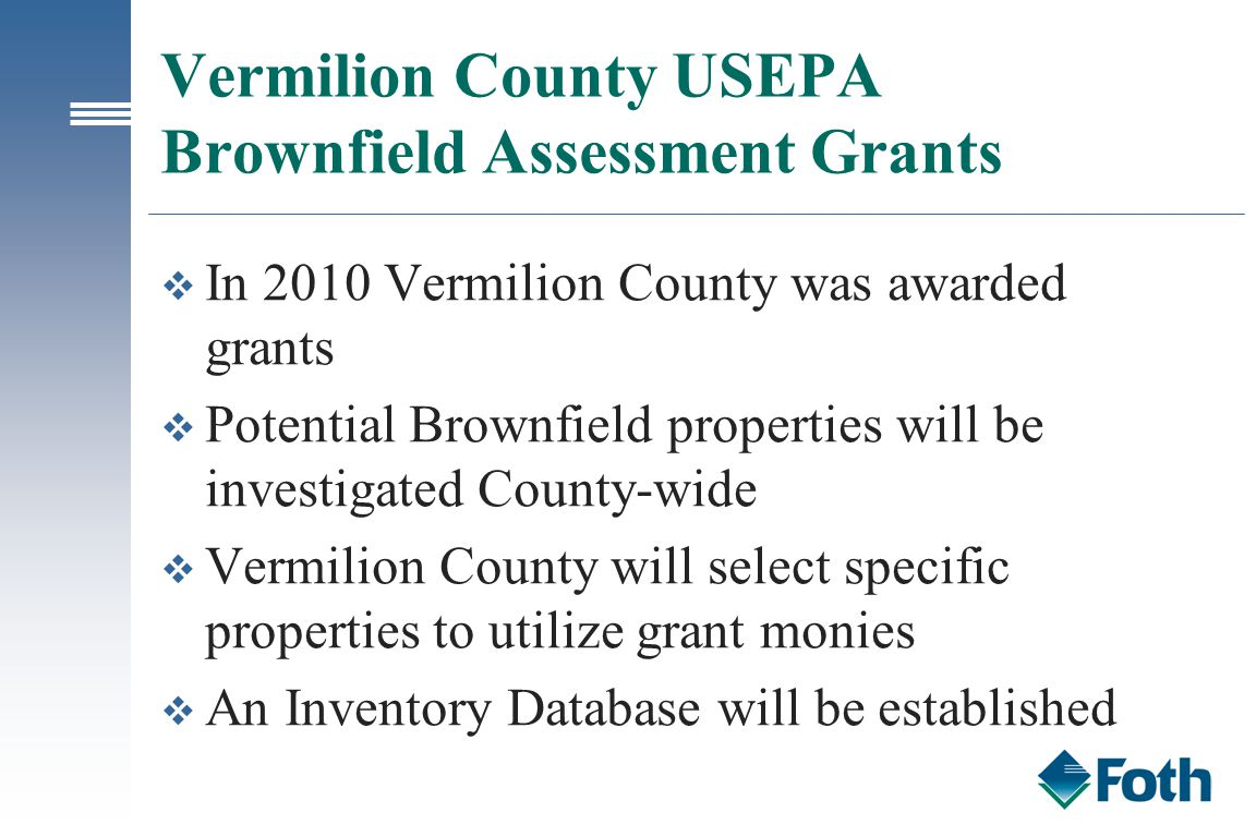 Vermilion County USEPA Brownfield Assessment Grants v In 2010 Vermilion County was awarded grants v Potential Brownfield properties will be investigat