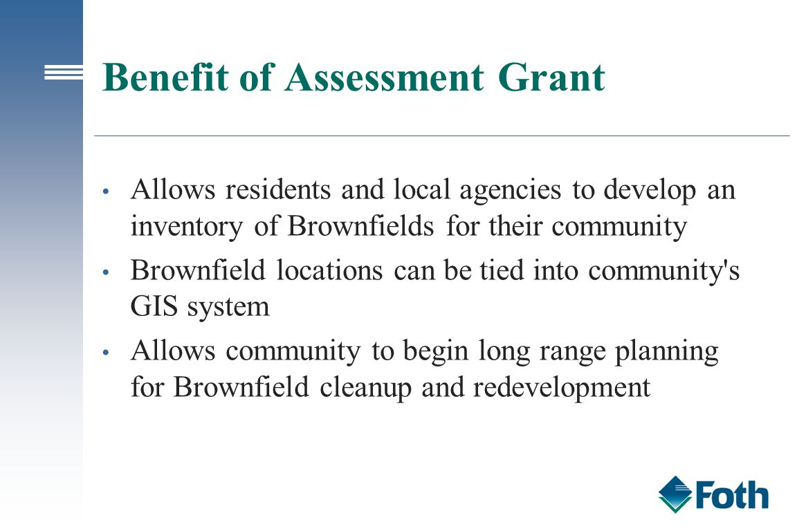Benefit of Assessment Grant Allows residents and local agencies to develop an inventory of Brownfields for their community Brownfield locations can be