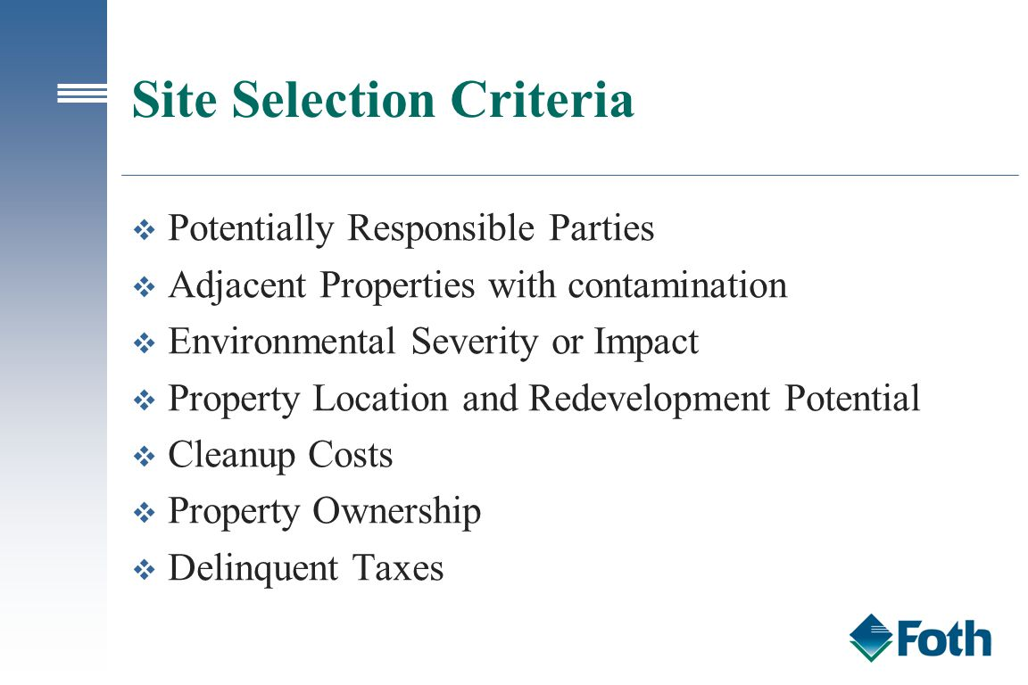Site Selection Criteria v Potentially Responsible Parties v Adjacent Properties with contamination v Environmental Severity or Impact v Property Location and Redevelopment Potential v Cleanup Costs v Property Ownership v Delinquent Taxes