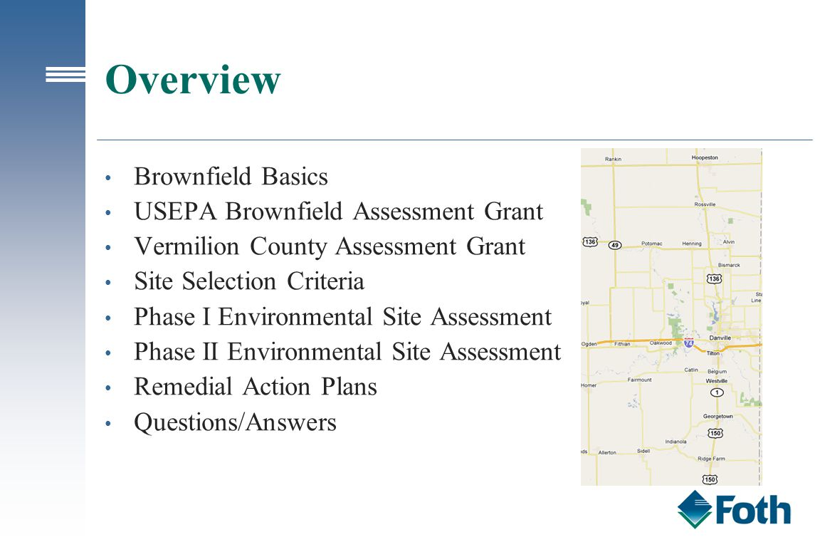 Overview Brownfield Basics USEPA Brownfield Assessment Grant Vermilion County Assessment Grant Site Selection Criteria Phase I Environmental Site Assessment Phase II Environmental Site Assessment Remedial Action Plans Questions/Answers