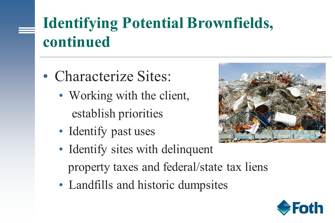 Identifying Potential Brownfields, continued Characterize Sites: Working with the client, establish priorities Identify past uses Identify sites with