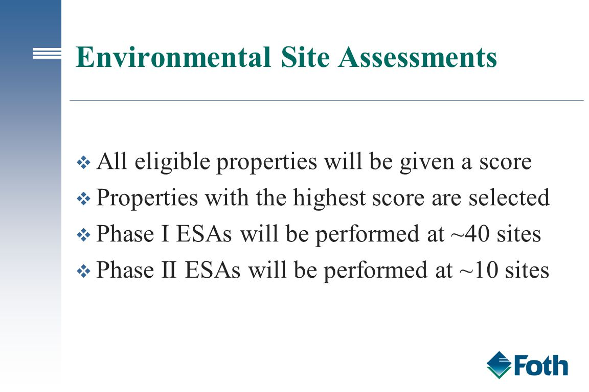 Environmental Site Assessments v All eligible properties will be given a score v Properties with the highest score are selected v Phase I ESAs will be performed at ~40 sites v Phase II ESAs will be performed at ~10 sites