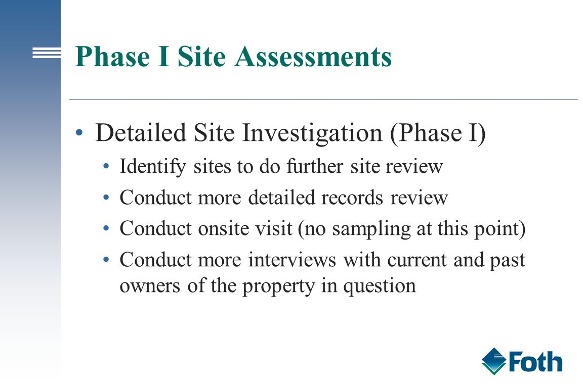 Phase I Site Assessments Detailed Site Investigation (Phase I) Identify sites to do further site review Conduct more detailed records review Conduct o