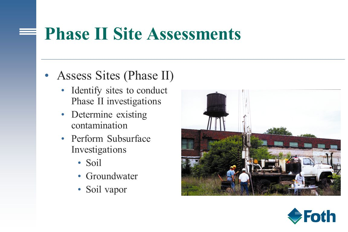 Phase II Site Assessments Assess Sites (Phase II) Identify sites to conduct Phase II investigations Determine existing contamination Perform Subsurface Investigations Soil Groundwater Soil vapor