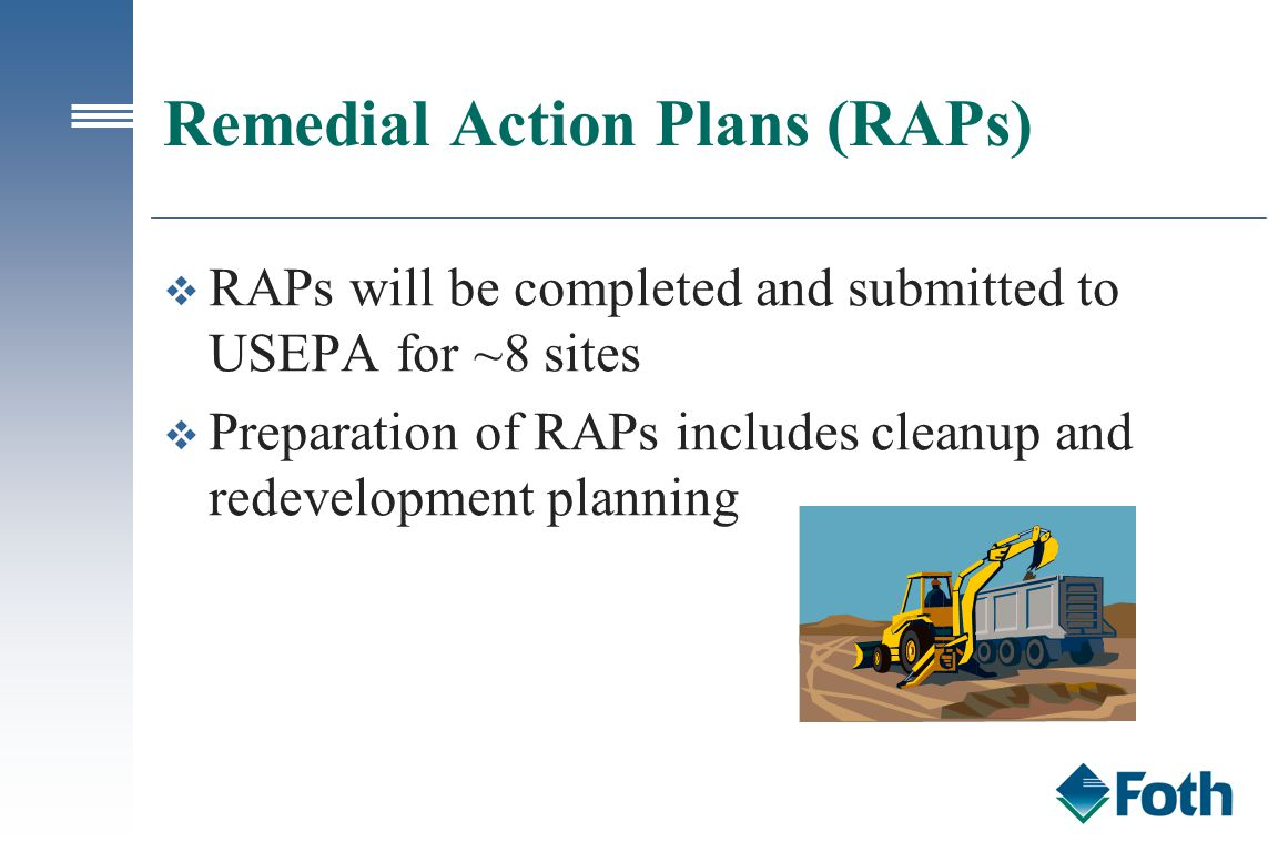 Remedial Action Plans (RAPs) v RAPs will be completed and submitted to USEPA for ~8 sites v Preparation of RAPs includes cleanup and redevelopment pla