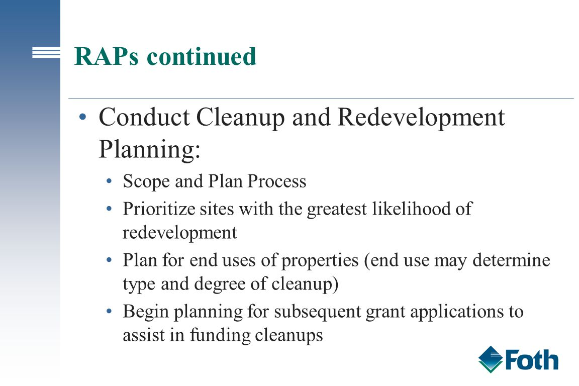 RAPs continued Conduct Cleanup and Redevelopment Planning: Scope and Plan Process Prioritize sites with the greatest likelihood of redevelopment Plan