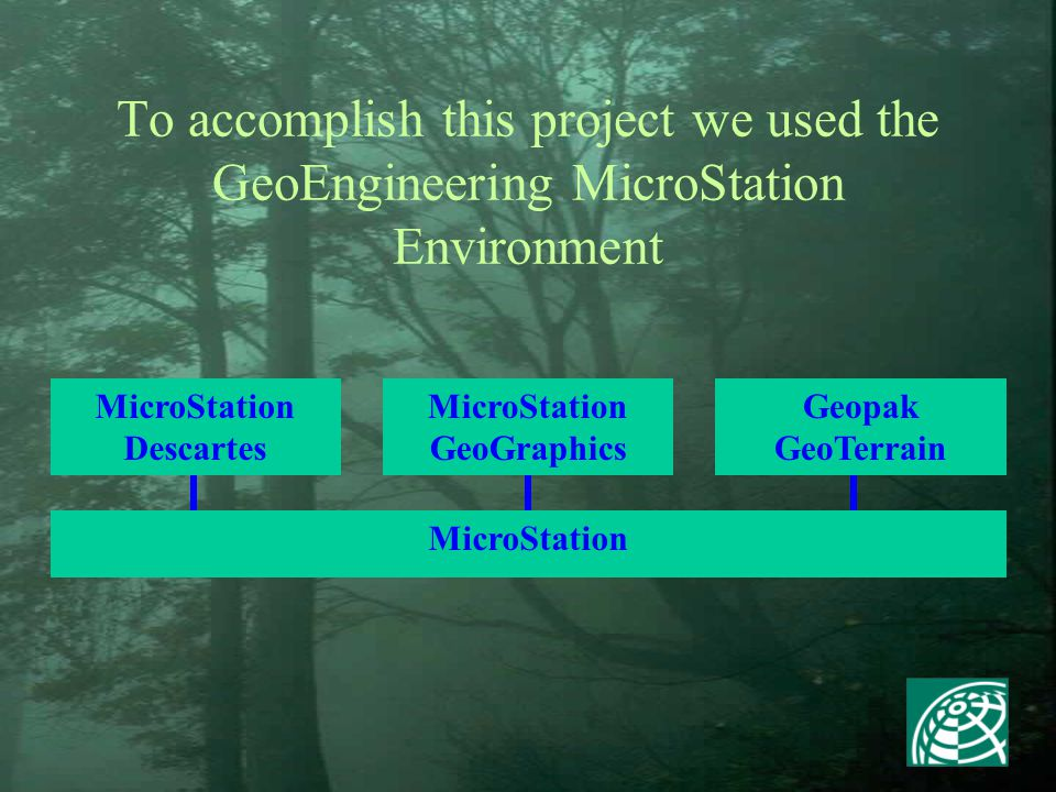 To accomplish this project we used the GeoEngineering MicroStation Environment MicroStation MicroStation Descartes MicroStation GeoGraphics Geopak GeoTerrain