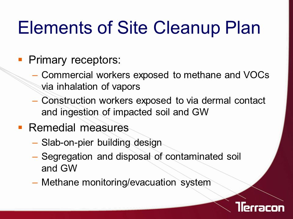 Elements of Site Cleanup Plan  Primary receptors: –Commercial workers exposed to methane and VOCs via inhalation of vapors –Construction workers exposed to via dermal contact and ingestion of impacted soil and GW  Remedial measures –Slab-on-pier building design –Segregation and disposal of contaminated soil and GW –Methane monitoring/evacuation system