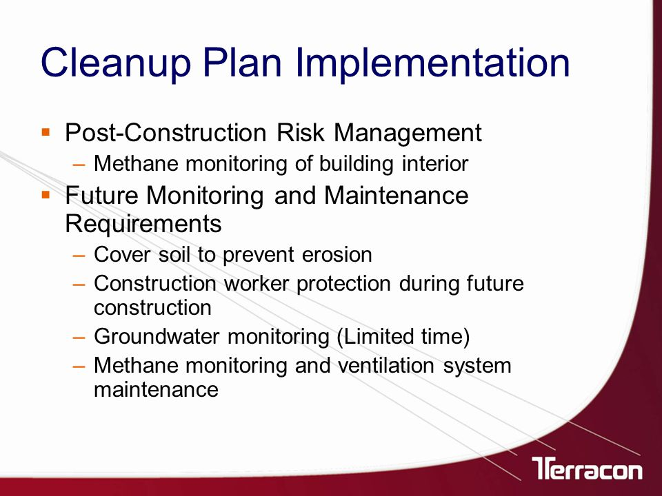 Cleanup Plan Implementation  Post-Construction Risk Management –Methane monitoring of building interior  Future Monitoring and Maintenance Requirements –Cover soil to prevent erosion –Construction worker protection during future construction –Groundwater monitoring (Limited time) –Methane monitoring and ventilation system maintenance