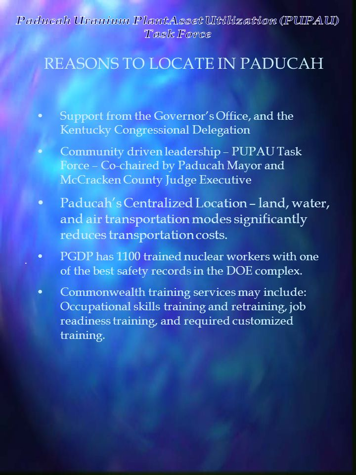 REASONS TO LOCATE IN PADUCAH Support from the Governor's Office, and the Kentucky Congressional Delegation Community driven leadership – PUPAU Task Force – Co-chaired by Paducah Mayor and McCracken County Judge Executive Paducah's Centralized Location – land, water, and air transportation modes significantly reduces transportation costs.