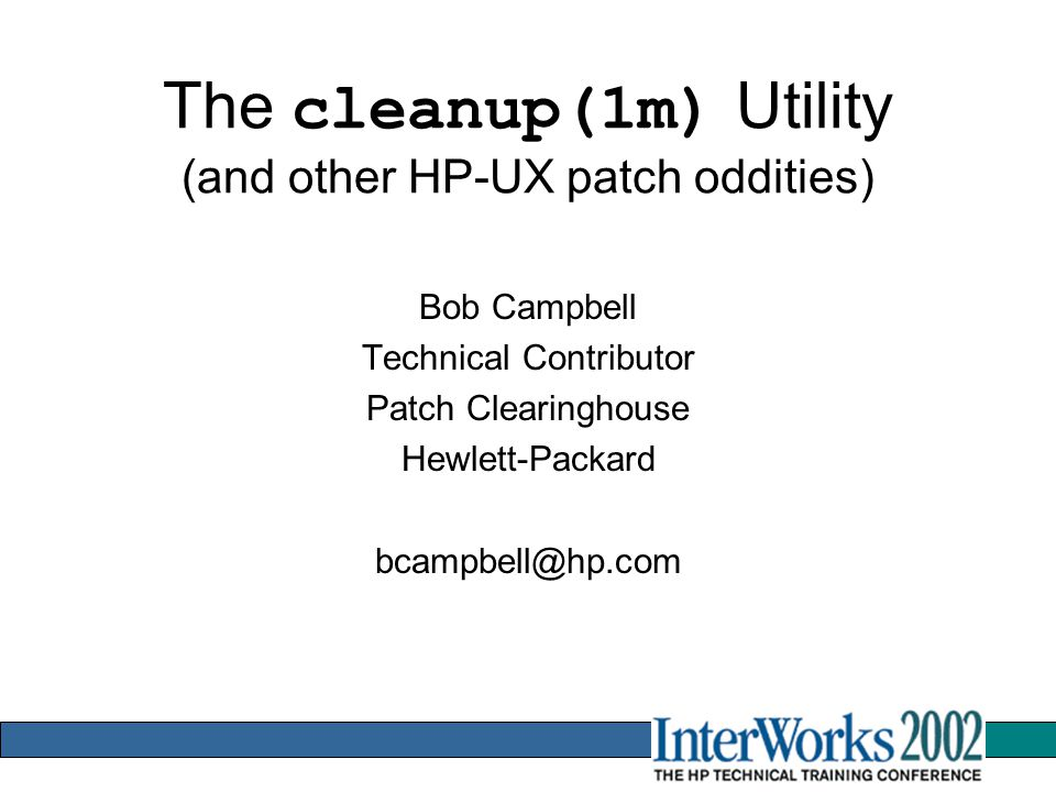 The cleanup(1m) Utility (and other HP-UX patch oddities) Bob Campbell Technical Contributor Patch Clearinghouse Hewlett-Packard bcampbell@hp.com