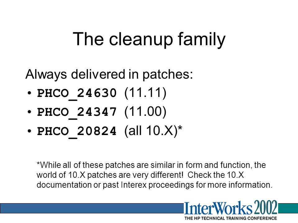 The cleanup family Always delivered in patches: PHCO_24630 (11.11) PHCO_24347 (11.00) PHCO_20824 (all 10.X)* *While all of these patches are similar in form and function, the world of 10.X patches are very different.