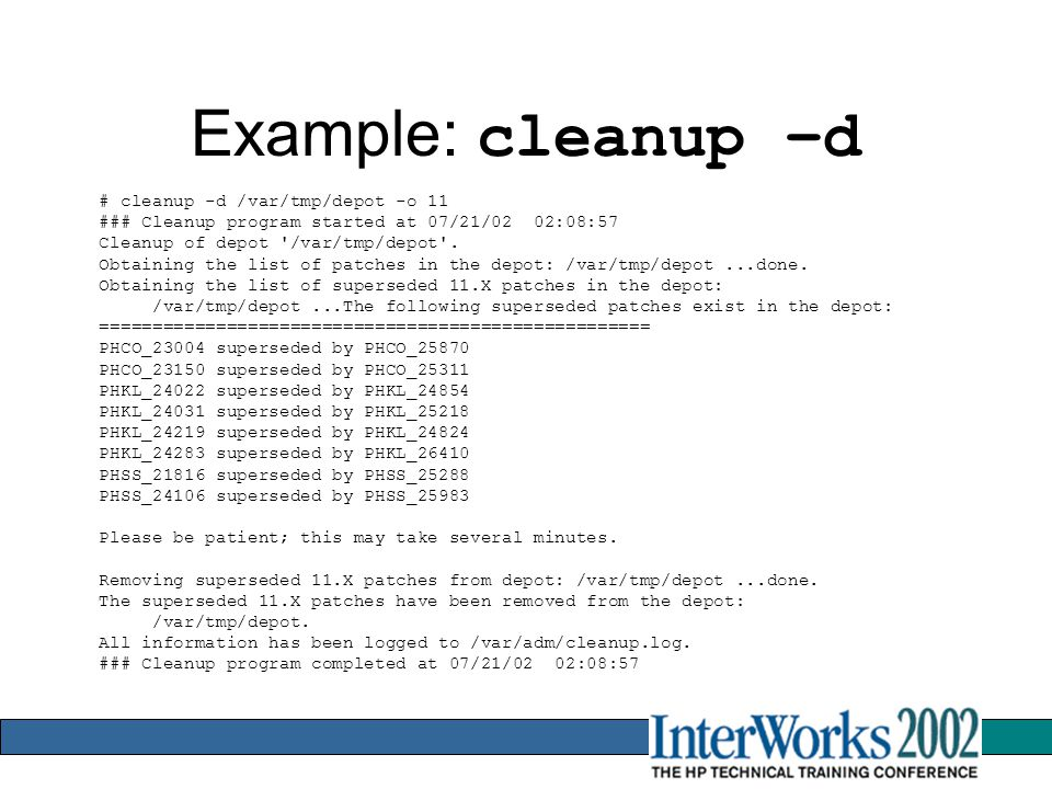 Example: cleanup –d # cleanup -d /var/tmp/depot -o 11 ### Cleanup program started at 07/21/02 02:08:57 Cleanup of depot /var/tmp/depot .