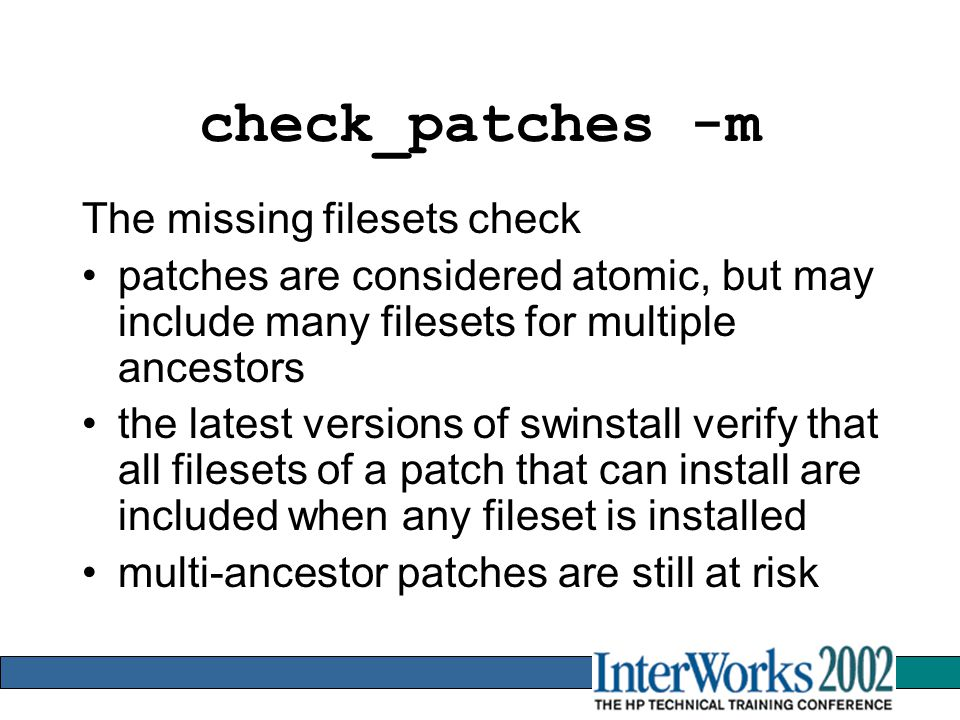 check_patches -m The missing filesets check patches are considered atomic, but may include many filesets for multiple ancestors the latest versions of swinstall verify that all filesets of a patch that can install are included when any fileset is installed multi-ancestor patches are still at risk