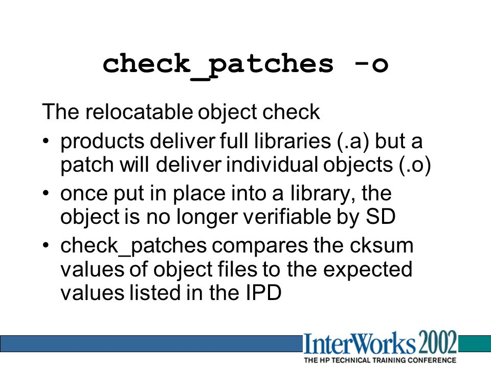 check_patches -o The relocatable object check products deliver full libraries (.a) but a patch will deliver individual objects (.o) once put in place into a library, the object is no longer verifiable by SD check_patches compares the cksum values of object files to the expected values listed in the IPD