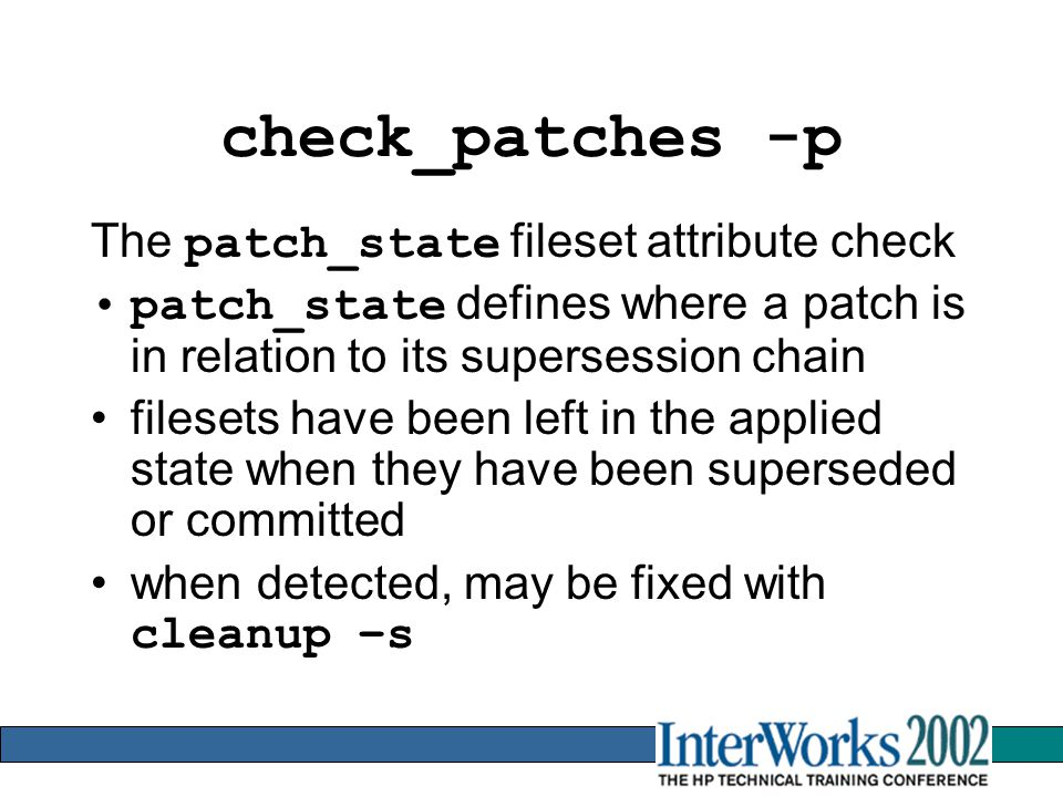 check_patches -p The patch_state fileset attribute check patch_state defines where a patch is in relation to its supersession chain filesets have been left in the applied state when they have been superseded or committed when detected, may be fixed with cleanup –s