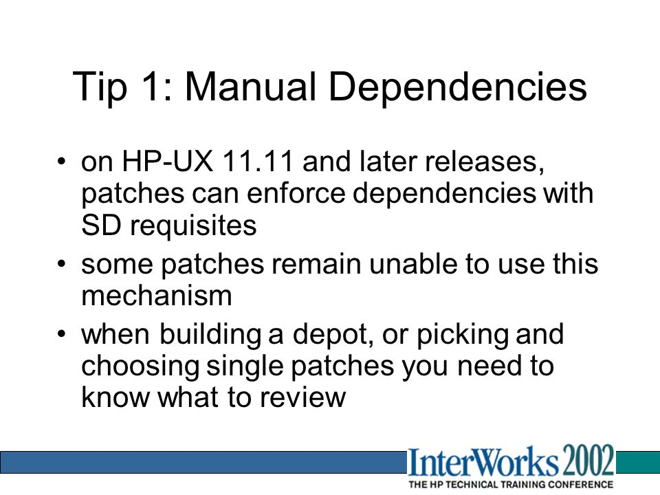 Tip 1: Manual Dependencies on HP-UX 11.11 and later releases, patches can enforce dependencies with SD requisites some patches remain unable to use this mechanism when building a depot, or picking and choosing single patches you need to know what to review