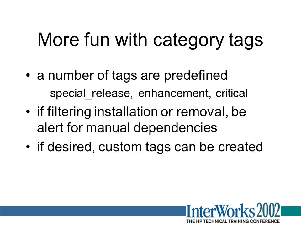 More fun with category tags a number of tags are predefined –special_release, enhancement, critical if filtering installation or removal, be alert for manual dependencies if desired, custom tags can be created