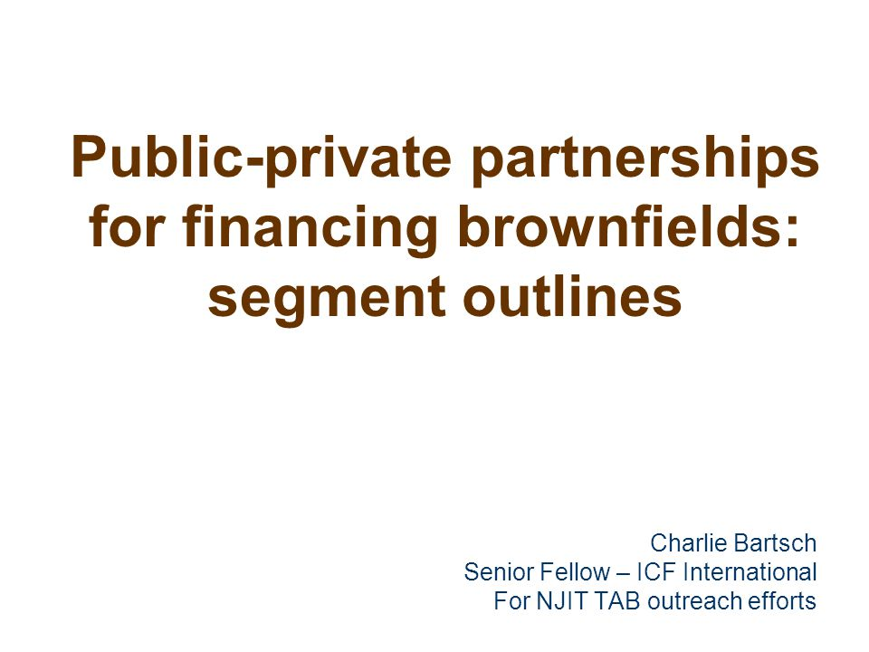 Public-private partnerships for financing brownfields: segment outlines Charlie Bartsch Senior Fellow – ICF International For NJIT TAB outreach effort