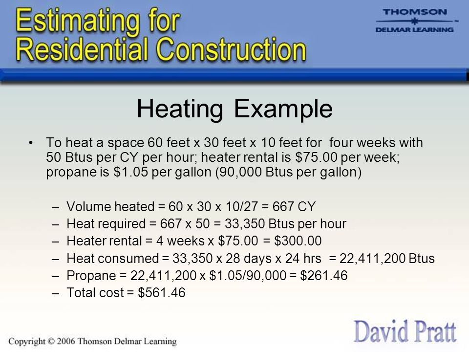 Heating Example To heat a space 60 feet x 30 feet x 10 feet for four weeks with 50 Btus per CY per hour; heater rental is $75.00 per week; propane is $1.05 per gallon (90,000 Btus per gallon) –Volume heated = 60 x 30 x 10/27 = 667 CY –Heat required = 667 x 50 = 33,350 Btus per hour –Heater rental = 4 weeks x $75.00 = $300.00 –Heat consumed = 33,350 x 28 days x 24 hrs = 22,411,200 Btus –Propane = 22,411,200 x $1.05/90,000 = $261.46 –Total cost = $561.46