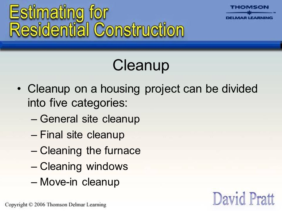 Cleanup Cleanup on a housing project can be divided into five categories: –General site cleanup –Final site cleanup –Cleaning the furnace –Cleaning windows –Move-in cleanup