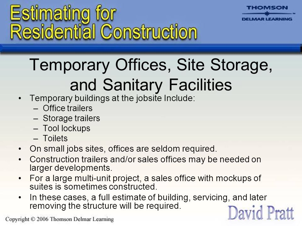 Temporary Offices, Site Storage, and Sanitary Facilities Temporary buildings at the jobsite Include: –Office trailers –Storage trailers –Tool lockups –Toilets On small jobs sites, offices are seldom required.